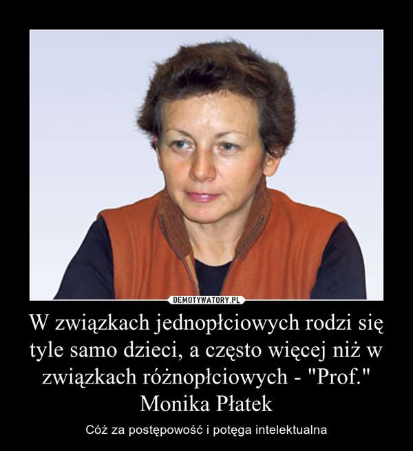 """W związkach jednopłciowych rodzi się tyle samo dzieci, a często więcej niż w związkach różnopłciowych - """"Prof."""" Monika Płatek – Cóż za postępowość i potęga intelektualna"""