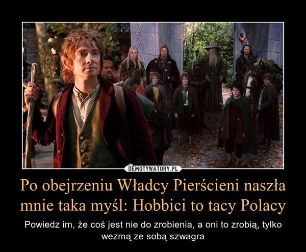 Po obejrzeniu Władcy Pierścieni naszła mnie taka myśl: Hobbici to tacy Polacy – Powiedz im, że coś jest nie do zrobienia, a oni to zrobią, tylko wezmą ze sobą szwagra