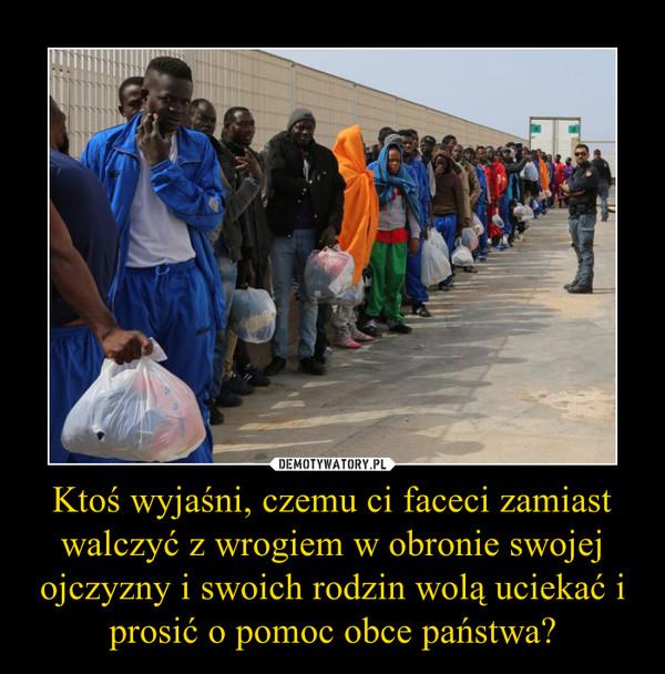 Ktoś wyjaśni, czemu ci faceci zamiast walczyć z wrogiem w obronie swojej ojczyzny i swoich rodzin wolą uciekać i prosić o pomoc obce państwa? –