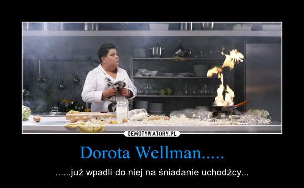 Dorota Wellman..... – ......już wpadli do niej na śniadanie uchodźcy...