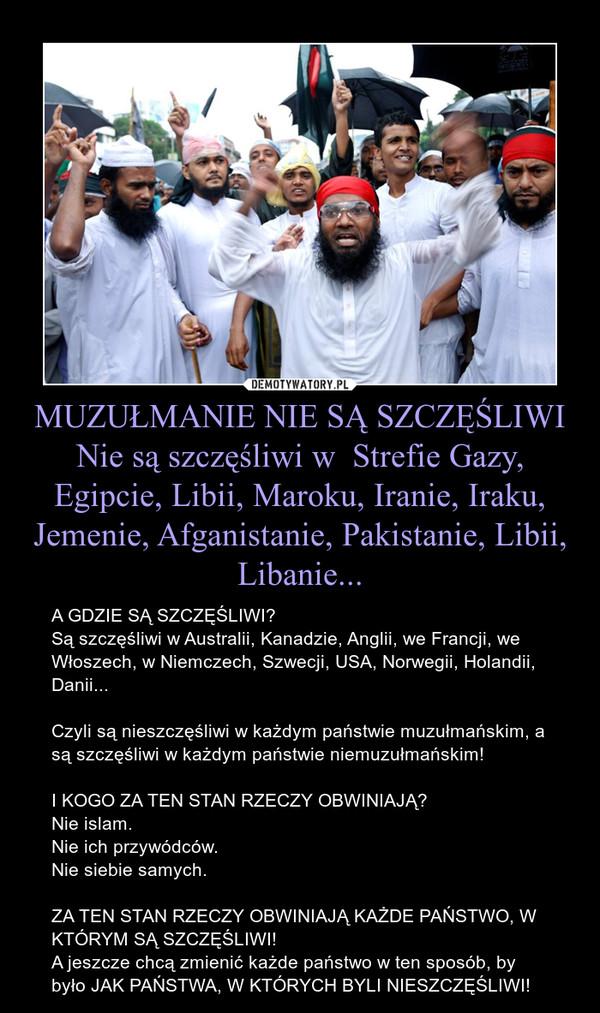 MUZUŁMANIE NIE SĄ SZCZĘŚLIWINie są szczęśliwi w  Strefie Gazy, Egipcie, Libii, Maroku, Iranie, Iraku, Jemenie, Afganistanie, Pakistanie, Libii, Libanie... – A GDZIE SĄ SZCZĘŚLIWI?Są szczęśliwi w Australii, Kanadzie, Anglii, we Francji, we Włoszech, w Niemczech, Szwecji, USA, Norwegii, Holandii, Danii...Czyli są nieszczęśliwi w każdym państwie muzułmańskim, a są szczęśliwi w każdym państwie niemuzułmańskim!I KOGO ZA TEN STAN RZECZY OBWINIAJĄ?Nie islam.Nie ich przywódców.Nie siebie samych.ZA TEN STAN RZECZY OBWINIAJĄ KAŻDE PAŃSTWO, W KTÓRYM SĄ SZCZĘŚLIWI!A jeszcze chcą zmienić każde państwo w ten sposób, by było JAK PAŃSTWA, W KTÓRYCH BYLI NIESZCZĘŚLIWI!