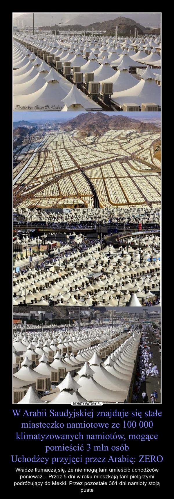 W Arabii Saudyjskiej znajduje się stałe miasteczko namiotowe ze 100 000 klimatyzowanych namiotów, mogące pomieścić 3 mln osóbUchodźcy przyjęci przez Arabię: ZERO – Władze tłumaczą się, że nie mogą tam umieścić uchodźców ponieważ... Przez 5 dni w roku mieszkają tam pielgrzymi podróżujący do Mekki. Przez pozostałe 361 dni namioty stoją puste