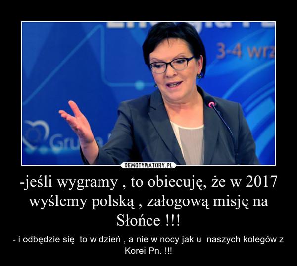 -jeśli wygramy , to obiecuję, że w 2017 wyślemy polską , załogową misję na Słońce !!! – - i odbędzie się  to w dzień , a nie w nocy jak u  naszych kolegów z Korei Pn. !!!