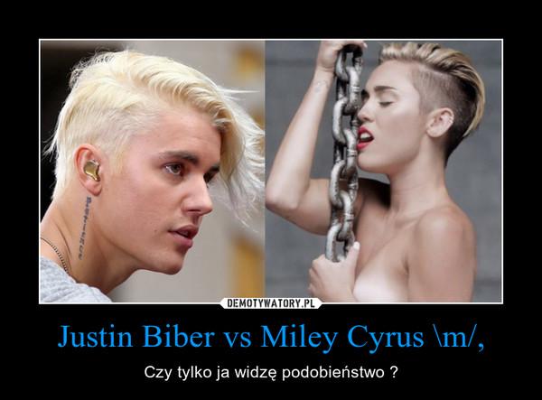 Justin Biber vs Miley Cyrus \m/, – Czy tylko ja widzę podobieństwo ?