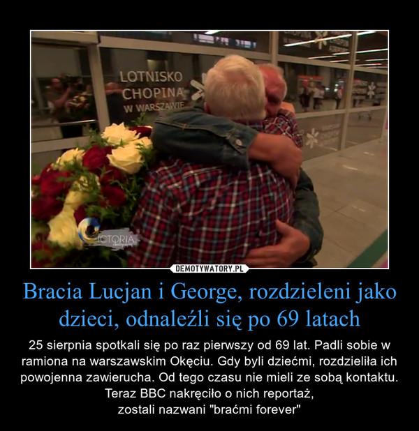 """Bracia Lucjan i George, rozdzieleni jako dzieci, odnaleźli się po 69 latach – 25 sierpnia spotkali się po raz pierwszy od 69 lat. Padli sobie w ramiona na warszawskim Okęciu. Gdy byli dziećmi, rozdzieliła ich powojenna zawierucha. Od tego czasu nie mieli ze sobą kontaktu. Teraz BBC nakręciło o nich reportaż,zostali nazwani """"braćmi forever"""""""