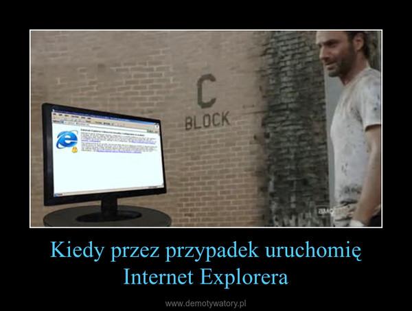 Kiedy przez przypadek uruchomię Internet Explorera –
