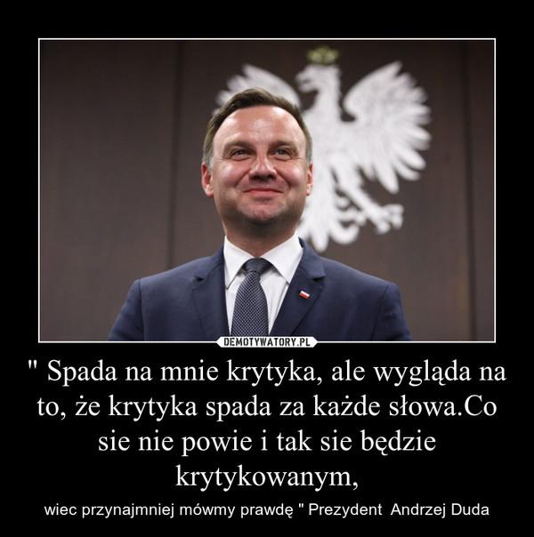 """"""" Spada na mnie krytyka, ale wygląda na to, że krytyka spada za każde słowa.Co sie nie powie i tak sie będzie krytykowanym, – wiec przynajmniej mówmy prawdę """" Prezydent  Andrzej Duda"""