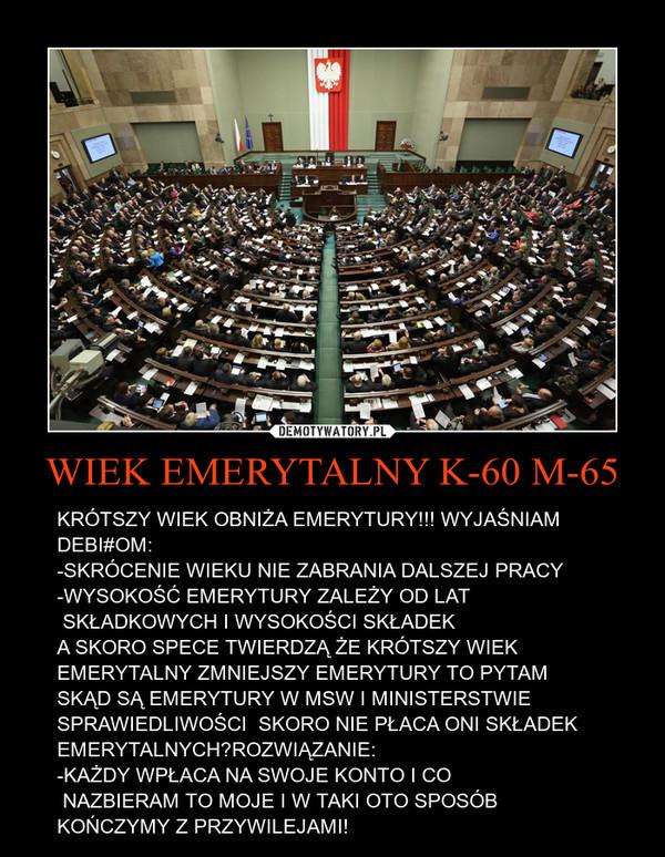 WIEK EMERYTALNY K-60 M-65 – KRÓTSZY WIEK OBNIŻA EMERYTURY!!! WYJAŚNIAM DEBI#OM:-SKRÓCENIE WIEKU NIE ZABRANIA DALSZEJ PRACY-WYSOKOŚĆ EMERYTURY ZALEŻY OD LAT   SKŁADKOWYCH I WYSOKOŚCI SKŁADEKA SKORO SPECE TWIERDZĄ ŻE KRÓTSZY WIEK EMERYTALNY ZMNIEJSZY EMERYTURY TO PYTAM SKĄD SĄ EMERYTURY W MSW I MINISTERSTWIE SPRAWIEDLIWOŚCI  SKORO NIE PŁACA ONI SKŁADEK EMERYTALNYCH?ROZWIĄZANIE: -KAŻDY WPŁACA NA SWOJE KONTO I CO   NAZBIERAM TO MOJE I W TAKI OTO SPOSÓB KOŃCZYMY Z PRZYWILEJAMI!