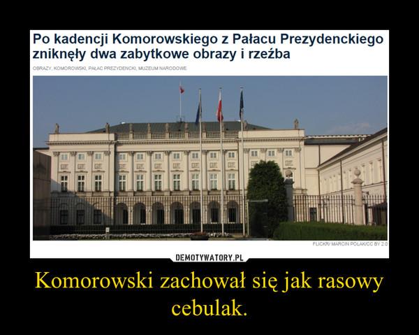 Komorowski zachował się jak rasowy cebulak. –