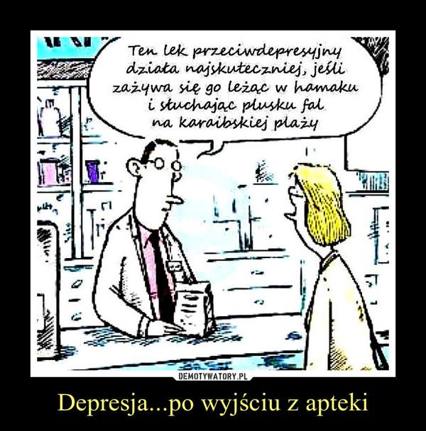 Depresja...po wyjściu z apteki –