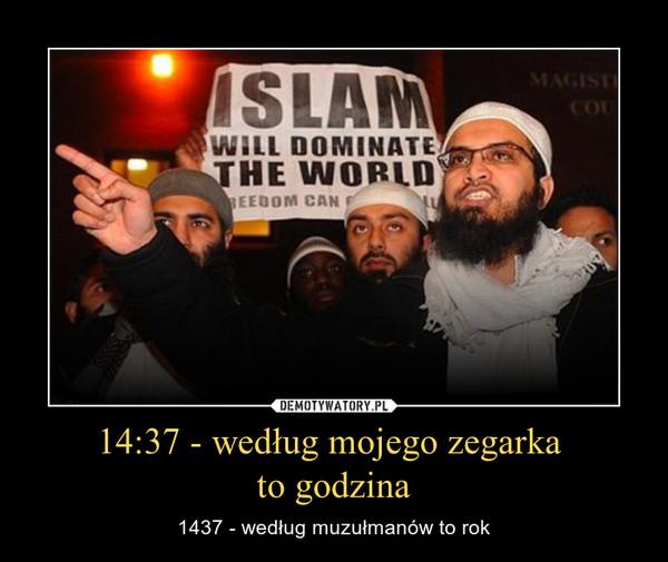 14:37 - według mojego zegarka to godzina – 1437 - według muzułmanów to rok