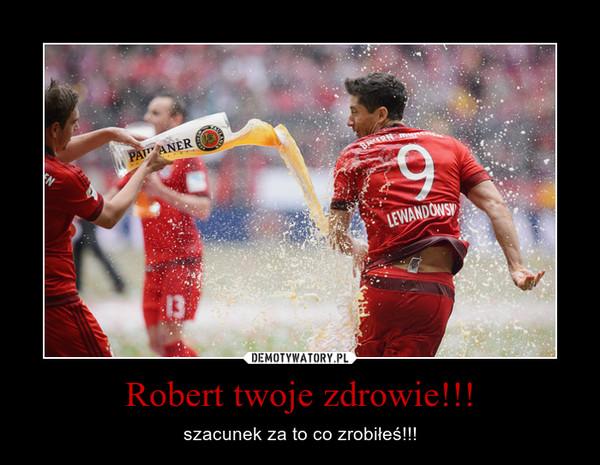 Robert twoje zdrowie!!! – szacunek za to co zrobiłeś!!!