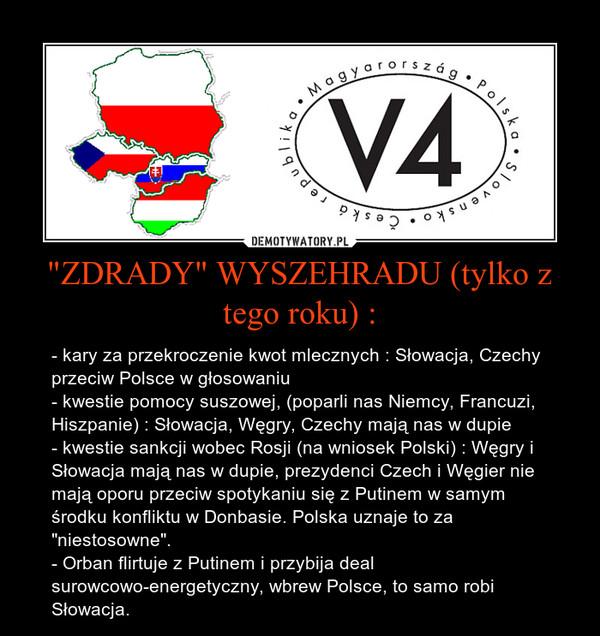 """""""ZDRADY"""" WYSZEHRADU (tylko z tego roku) : – - kary za przekroczenie kwot mlecznych : Słowacja, Czechy przeciw Polsce w głosowaniu- kwestie pomocy suszowej, (poparli nas Niemcy, Francuzi, Hiszpanie) : Słowacja, Węgry, Czechy mają nas w dupie- kwestie sankcji wobec Rosji (na wniosek Polski) : Węgry i Słowacja mają nas w dupie, prezydenci Czech i Węgier nie mają oporu przeciw spotykaniu się z Putinem w samym środku konfliktu w Donbasie. Polska uznaje to za """"niestosowne"""".- Orban flirtuje z Putinem i przybija deal surowcowo-energetyczny, wbrew Polsce, to samo robi Słowacja."""
