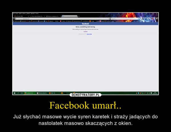 Facebook umarł.. – Już słychać masowe wycie syren karetek i straży jadących do nastolatek masowo skaczących z okien.