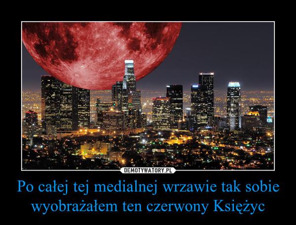Po całej tej medialnej wrzawie tak sobie wyobrażałem ten czerwony Księżyc –