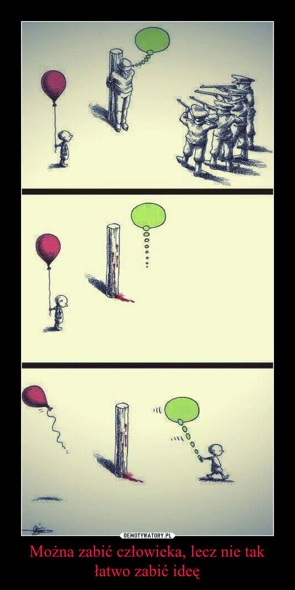Można zabić człowieka, lecz nie tak łatwo zabić ideę –