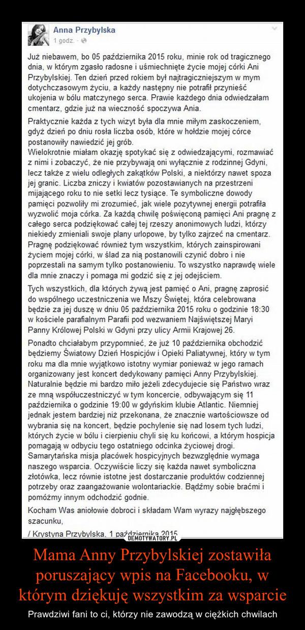 Mama Anny Przybylskiej zostawiła poruszający wpis na Facebooku, w którym dziękuję wszystkim za wsparcie – Prawdziwi fani to ci, którzy nie zawodzą w ciężkich chwilach Anna Przybylska Już niebawem, bo 05 października 2015 roku, minie rok od tragicznego dnia, w którym zgasło radosne i uśmiechnięte życie mojej córki Ani Przybylskiej. Ten dzień przed rokiem był najtragiczniejszym w mym dotychczasowym życiu, a każdy następny nie potrafił przynieść ukojenia w bólu matczynego serca. Prawie każdego dnia odwiedzałam cmentarz, gdzie już na wieczność spoczywa Ania. Praktycznie każda z tych wizyt była dla mnie miłym zaskoczeniem, gdyż dzień po dniu rosła liczba osób, które w hołdzie mojej córce postanowiły nawiedzić jej grób. Wielokrotnie miałam okazję spotykać się z odwiedzającymi, rozmawiać z nimi i zobaczyć, że nie przybywają oni wyłącznie z rodzinnej Gdyni, lecz także z wielu odległych zakątków Polski, a niektórzy nawet spoza jej granic. Liczba zniczy i kwiatów pozostawianych na przestrzeni mijającego roku to nie setki lecz tysiące. Te symboliczne dowody pamięci pozwoliły mi zrozumieć, jak wiele pozytywnej energii potrafiła wyzwolić moja córka. Za każdą chwilę poświęconą pamięci Ani pragnę z całego serca podziękować całej tej rzeszy anonimowych ludzi, którzy niekiedy zmieniali swoje plany urlopowe, by tylko zajrzeć na cmentarz. Pragnę podziękować również tym wszystkim, których zainspirowani życiem mojej córki, w ślad za nią postanowili czynić dobro i nie poprzestali na samym tylko postanowieniu. To wszystko naprawdę wiele dla mnie znaczy i pomaga mi godzić się z jej odejściem. Tych wszystkich. dla których żywą jest pamięć o Ani. pragnę zaprosić do wspólnego uczestniczenia we Mszy Świętej, która celebrowana będzie za jej duszę w dniu 05 października 2015 roku o godzinie 18:30 w kościele parafialnym Parafii pod wezwaniem Najświętszej Maryi Panny Królowej Polski w Gdyni przy ulicy Armii Krajowej 26. Ponadto chciałabym przypomnieć, że już 10 października obchodzić będziemy Świa