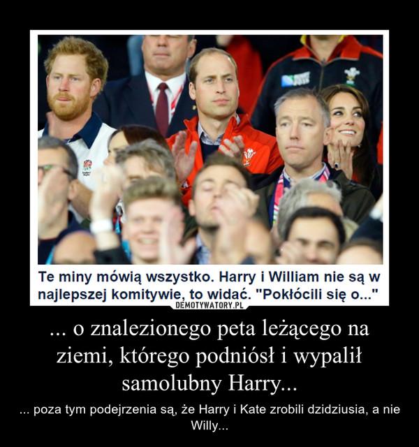 ... o znalezionego peta leżącego na ziemi, którego podniósł i wypalił samolubny Harry... – ... poza tym podejrzenia są, że Harry i Kate zrobili dzidziusia, a nie Willy...