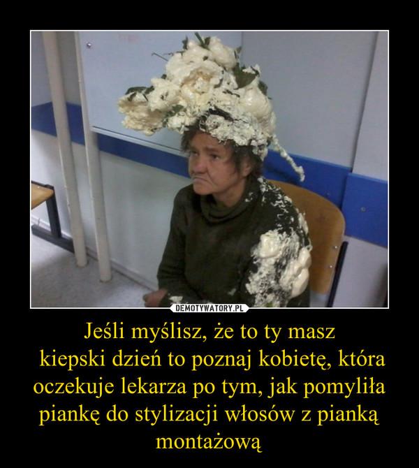 Jeśli myślisz, że to ty masz  kiepski dzień to poznaj kobietę, która oczekuje lekarza po tym, jak pomyliła piankę do stylizacji włosów z pianką montażową