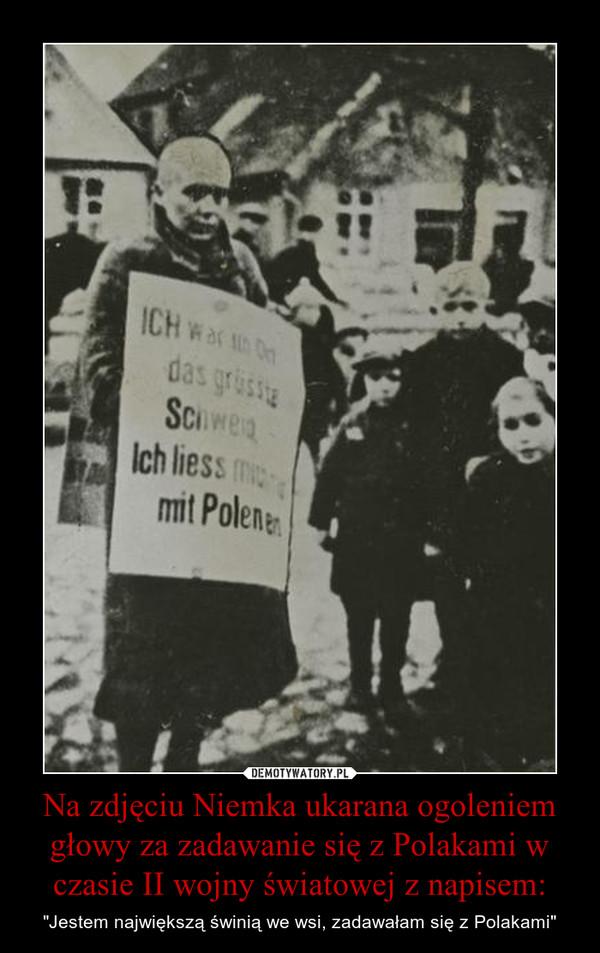 """Na zdjęciu Niemka ukarana ogoleniem głowy za zadawanie się z Polakami w czasie II wojny światowej z napisem: – """"Jestem największą świnią we wsi, zadawałam się z Polakami"""""""