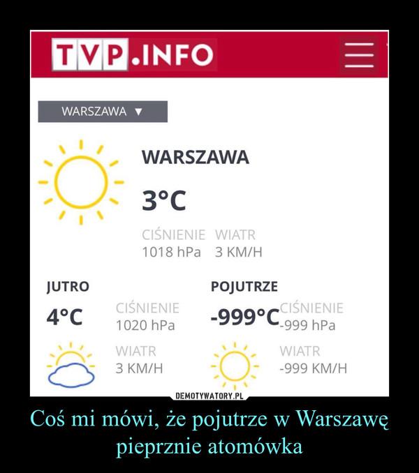 Coś mi mówi, że pojutrze w Warszawę pieprznie atomówka –