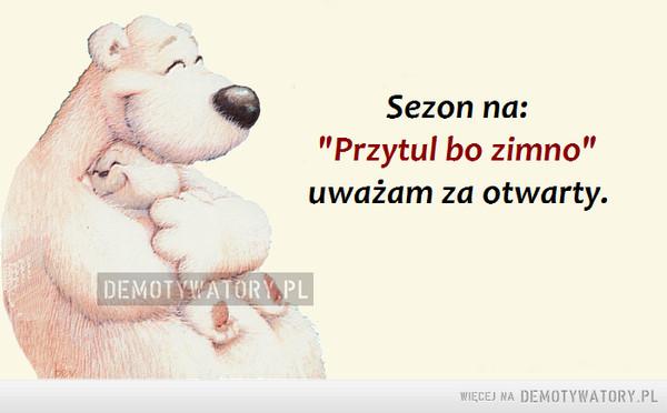 """Sezon na... –  Sezon na """"Przytul, bo zimno"""" uważam za otwarty"""
