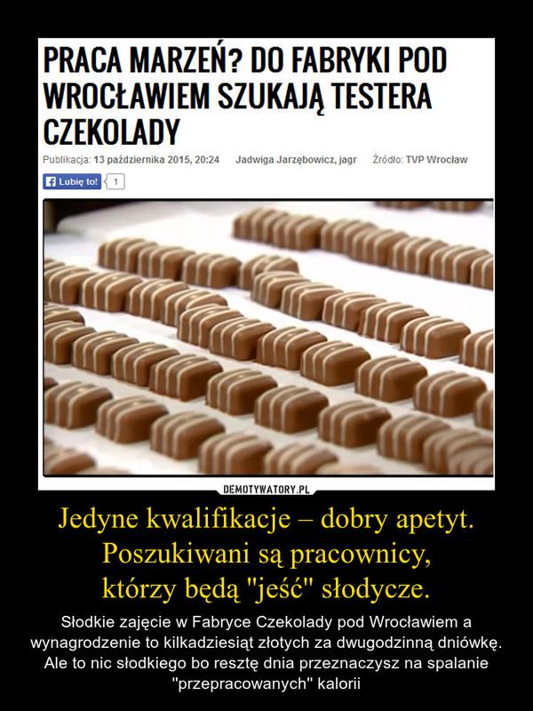 Jedyne kwalifikacje – dobry apetyt. Poszukiwani są pracownicy,którzy będą ''jeść'' słodycze. – Słodkie zajęcie w Fabryce Czekolady pod Wrocławiem a wynagrodzenie to kilkadziesiąt złotych za dwugodzinną dniówkę.Ale to nic słodkiego bo resztę dnia przeznaczysz na spalanie ''przepracowanych'' kalorii