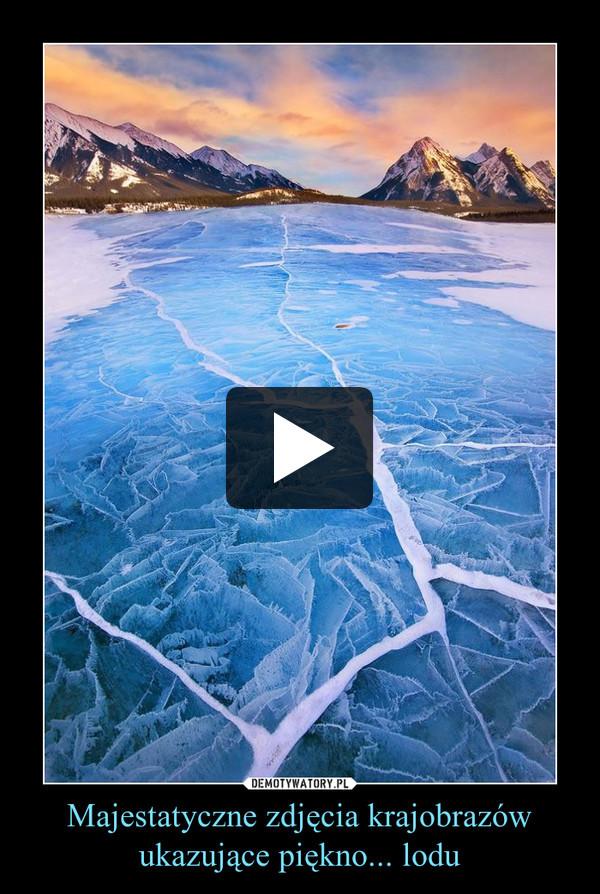 Majestatyczne zdjęcia krajobrazów ukazujące piękno... lodu –