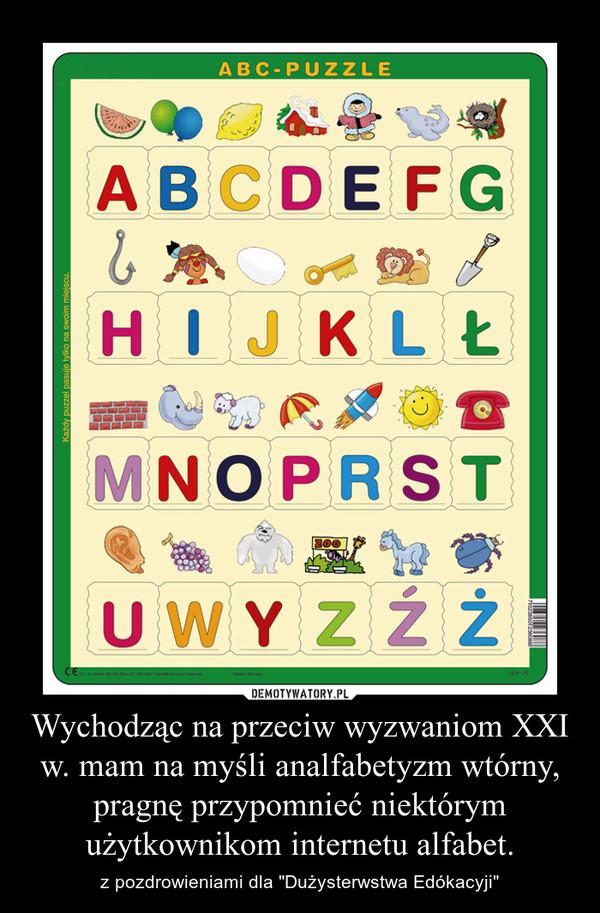 """Wychodząc na przeciw wyzwaniom XXI w. mam na myśli analfabetyzm wtórny, pragnę przypomnieć niektórym użytkownikom internetu alfabet. – z pozdrowieniami dla """"Dużysterwstwa Edókacyji"""""""