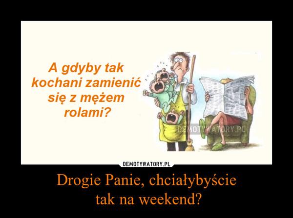 Drogie Panie, chciałybyście tak na weekend? –