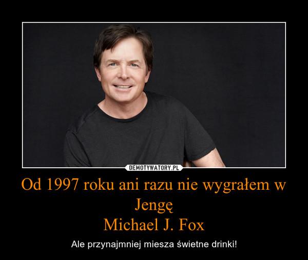 Od 1997 roku ani razu nie wygrałem w JengęMichael J. Fox – Ale przynajmniej miesza świetne drinki!