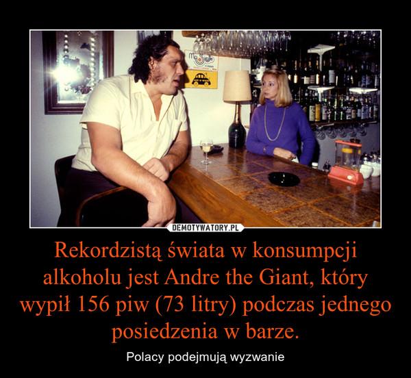 Rekordzistą świata w konsumpcji alkoholu jest Andre the Giant, który wypił 156 piw (73 litry) podczas jednego posiedzenia w barze. – Polacy podejmują wyzwanie