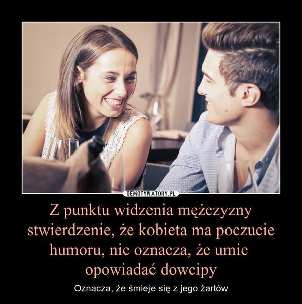 Z punktu widzenia mężczyzny stwierdzenie, że kobieta ma poczucie humoru, nie oznacza, że umie opowiadać dowcipy – Oznacza, że śmieje się z jego żartów