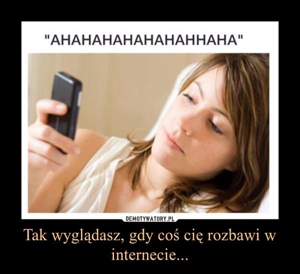 Tak wyglądasz, gdy coś cię rozbawi w internecie... –