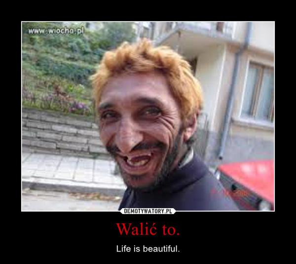 Walić to. – Life is beautiful.