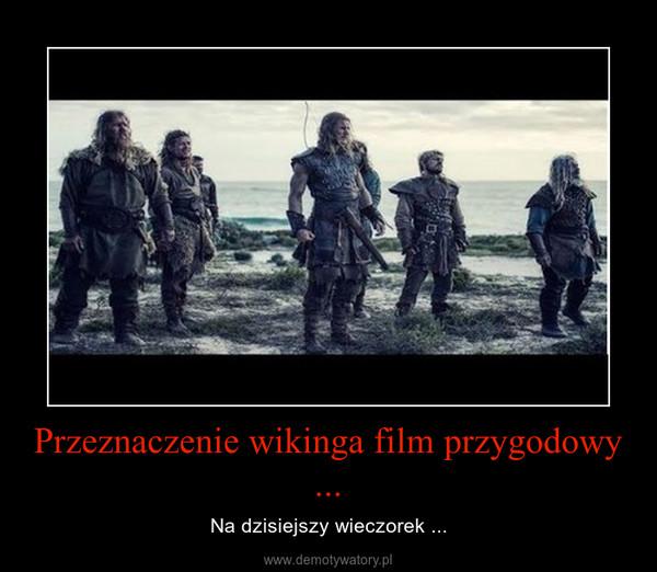 Przeznaczenie wikinga film przygodowy ... – Na dzisiejszy wieczorek ...