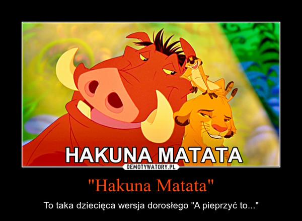 """""""Hakuna Matata"""" – To taka dziecięca wersja dorosłego """"A pieprzyć to..."""""""