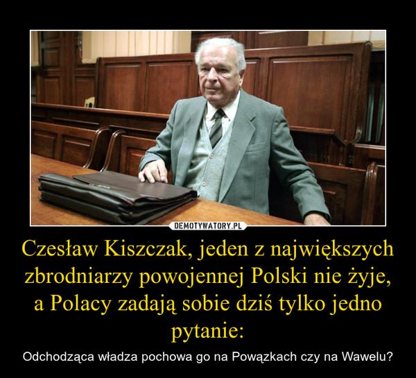 Czesław Kiszczak, jeden z największych zbrodniarzy powojennej Polski nie żyje, a Polacy zadają sobie dziś tylko jedno pytanie: – Odchodząca władza pochowa go na Powązkach czy na Wawelu?