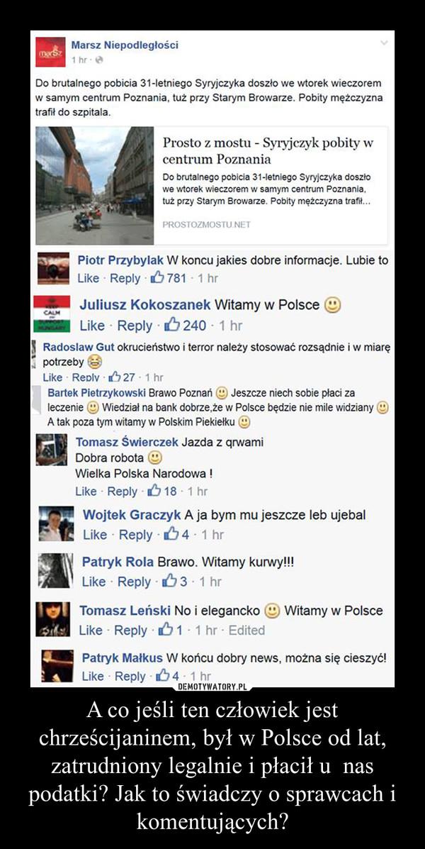 A co jeśli ten człowiek jest chrześcijaninem, był w Polsce od lat, zatrudniony legalnie i płacił u  nas podatki? Jak to świadczy o sprawcach i komentujących? –