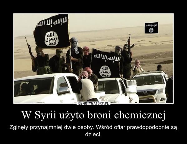 W Syrii użyto broni chemicznej – Zginęły przynajmniej dwie osoby. Wśród ofiar prawdopodobnie są dzieci.