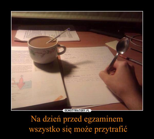 Na dzień przed egzaminem wszystko się może przytrafić –