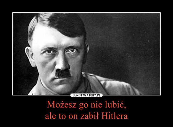 Możesz go nie lubić,ale to on zabił Hitlera –