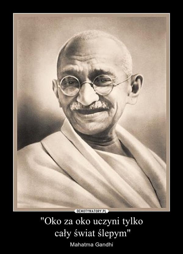 """""""Oko za oko uczyni tylko cały świat ślepym"""" – Mahatma Gandhi"""