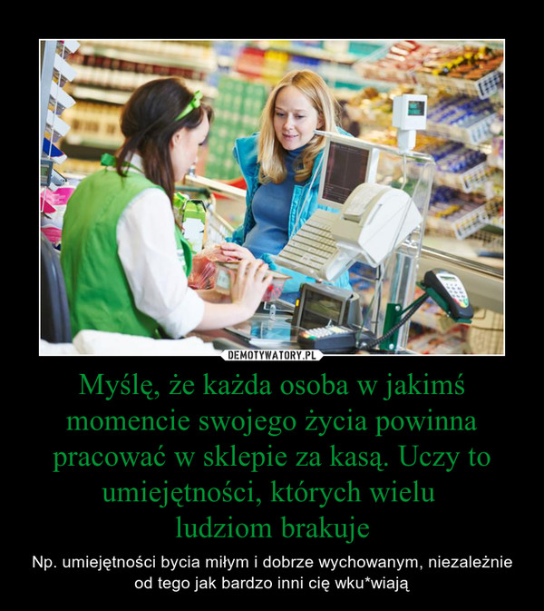 Myślę, że każda osoba w jakimś momencie swojego życia powinna pracować w sklepie za kasą. Uczy to umiejętności, których wielu ludziom brakuje – Np. umiejętności bycia miłym i dobrze wychowanym, niezależnie od tego jak bardzo inni cię wku*wiają