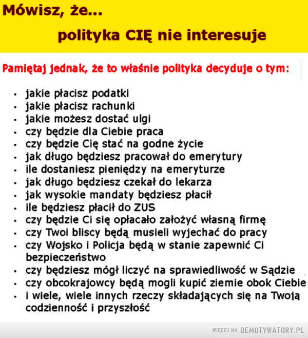 Jeżeli mówisz, że polityka cię nie interesuje... ... –