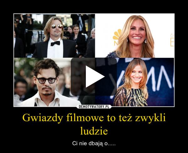 Gwiazdy filmowe to też zwykli ludzie – Ci nie dbają o.....