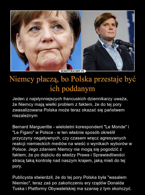 """Niemcy płaczą, bo Polska przestaje być ich poddanym – Jeden z najsłynniejszych francuskich dziennikarzy uważa, że Niemcy mają wielki problem z faktem, że do tej pory zwasalizowana Polska może teraz okazać się państwem niezależnymBernard Margueritte - wieloletni korespondent """"Le Monde"""" i """"Le Figaro"""" w Polsce - w ten właśnie sposób określił przyczyny negatywnych, czy czasem wręcz agresywnych reakcji niemieckich mediów na wieść o wynikach wyborów w Polsce. Jego zdaniem Niemcy nie mogą się pogodzić z faktem, że po dojściu do władzy Prawa i Sprawiedliwości stracą taką kontrolę nad naszym krajem, jaką mieli do tej pory.Publicysta stwierdził, że do tej pory Polska była """"wasalem Niemiec"""", teraz zaś po zakończeniu ery rządów Donalda Tuska i Platformy Obywatelskiej ma szansę z tym skończyć."""