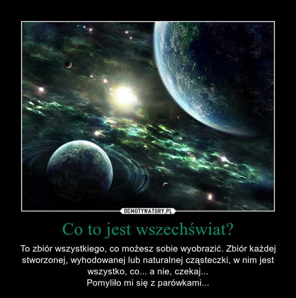 Co to jest wszechświat? – To zbiór wszystkiego, co możesz sobie wyobrazić. Zbiór każdej stworzonej, wyhodowanej lub naturalnej cząsteczki, w nim jest wszystko, co... a nie, czekaj...Pomyliło mi się z parówkami...