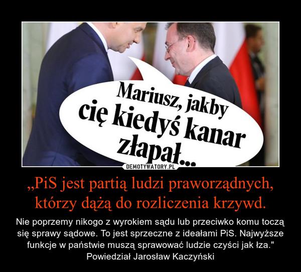 """""""PiS jest partią ludzi praworządnych, którzy dążą do rozliczenia krzywd. – Nie poprzemy nikogo z wyrokiem sądu lub przeciwko komu toczą się sprawy sądowe. To jest sprzeczne z ideałami PiS. Najwyższe funkcje w państwie muszą sprawować ludzie czyści jak łza."""" Powiedział Jarosław Kaczyński"""