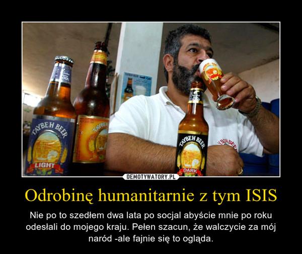 Odrobinę humanitarnie z tym ISIS – Nie po to szedłem dwa lata po socjal abyście mnie po roku odesłali do mojego kraju. Pełen szacun, że walczycie za mój naród -ale fajnie się to ogląda.